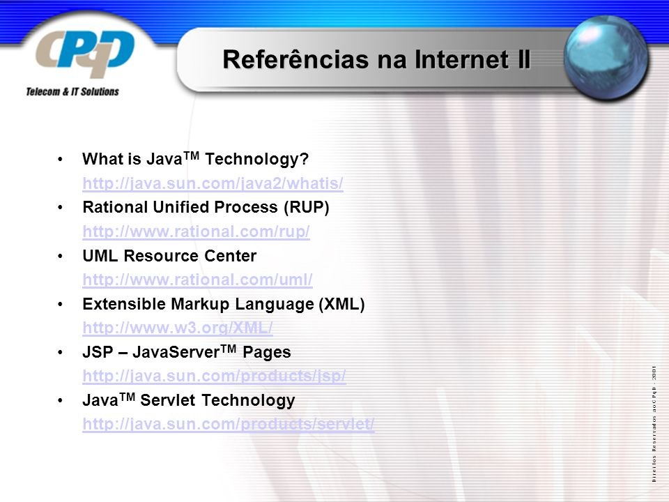 D i r e i t o s R e s e r v a d o s a o C P q D - 2 0 0 1 Referências na Internet II What is Java TM Technology? http://java.sun.com/java2/whatis/ Rat