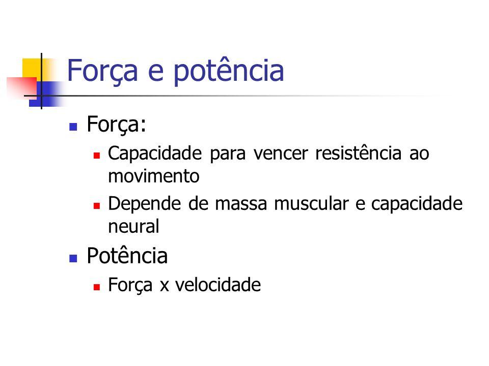 Força e potência Força: Capacidade para vencer resistência ao movimento Depende de massa muscular e capacidade neural Potência Força x velocidade
