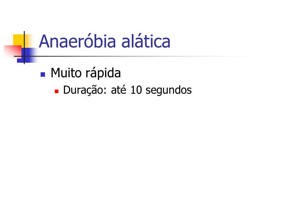 Anaeróbia alática Muito rápida Duração: até 10 segundos