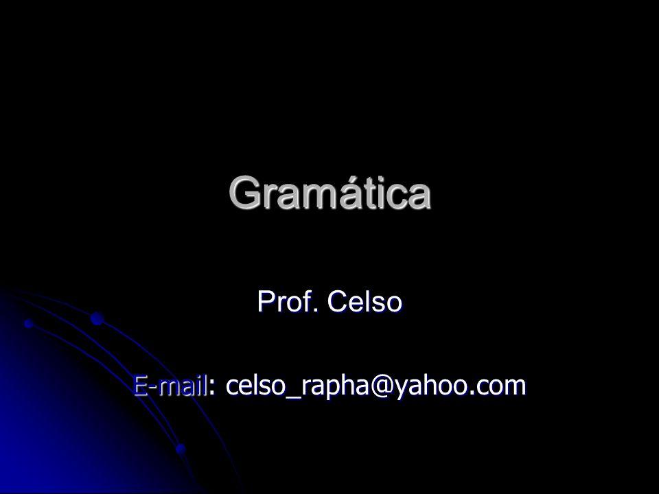 Gramática Prof. Celso E-mail: celso_rapha@yahoo.com