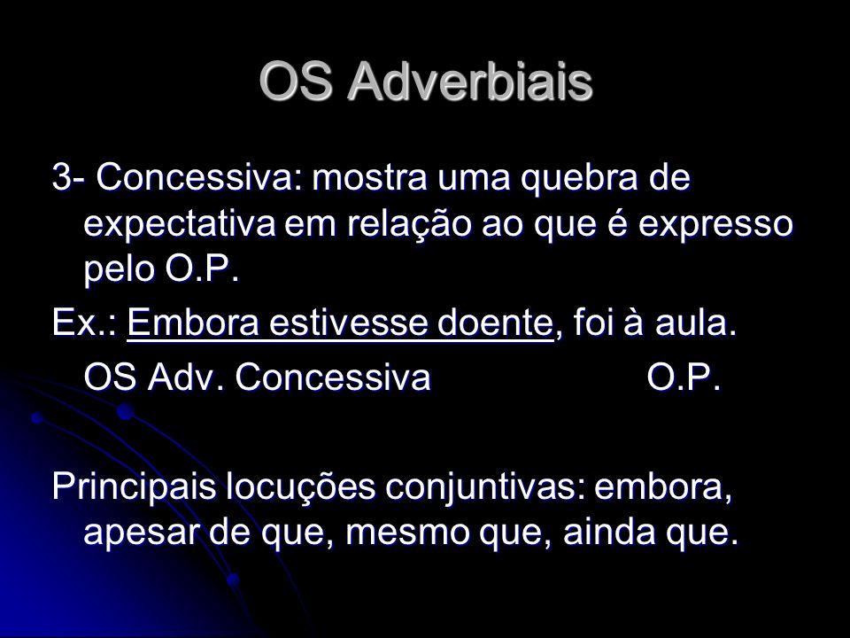 OS Adverbiais 3- Concessiva: mostra uma quebra de expectativa em relação ao que é expresso pelo O.P. Ex.: Embora estivesse doente, foi à aula. OS Adv.
