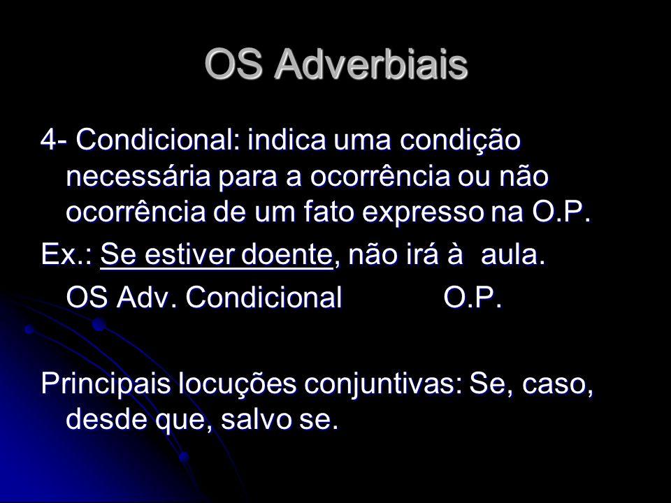 OS Adverbiais 4- Condicional: indica uma condição necessária para a ocorrência ou não ocorrência de um fato expresso na O.P. Ex.: Se estiver doente, n