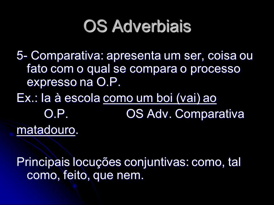 OS Adverbiais 5- Comparativa: apresenta um ser, coisa ou fato com o qual se compara o processo expresso na O.P. Ex.: Ia à escola como um boi (vai) ao