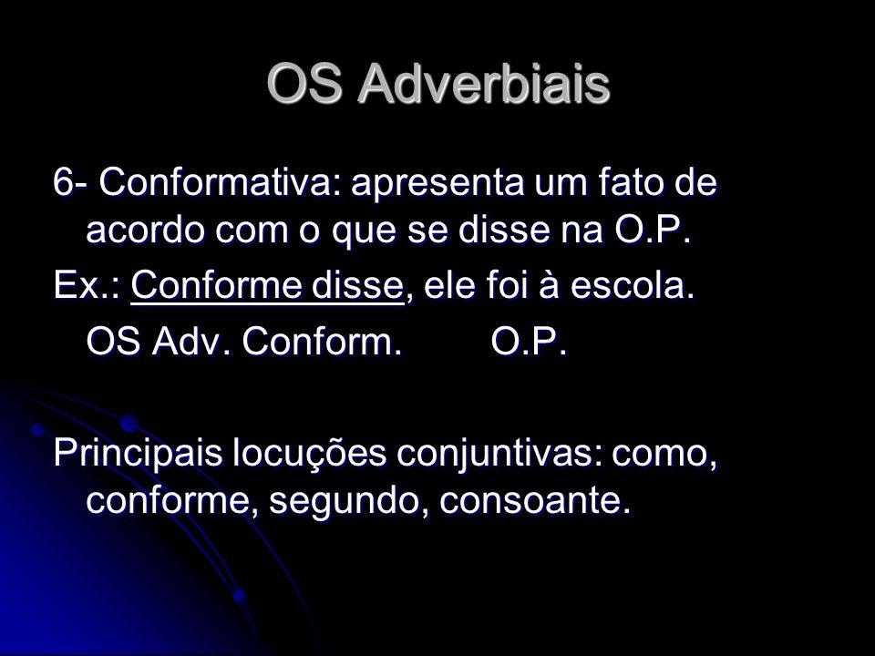 OS Adverbiais 6- Conformativa: apresenta um fato de acordo com o que se disse na O.P. Ex.: Conforme disse, ele foi à escola. OS Adv. Conform.O.P. Prin