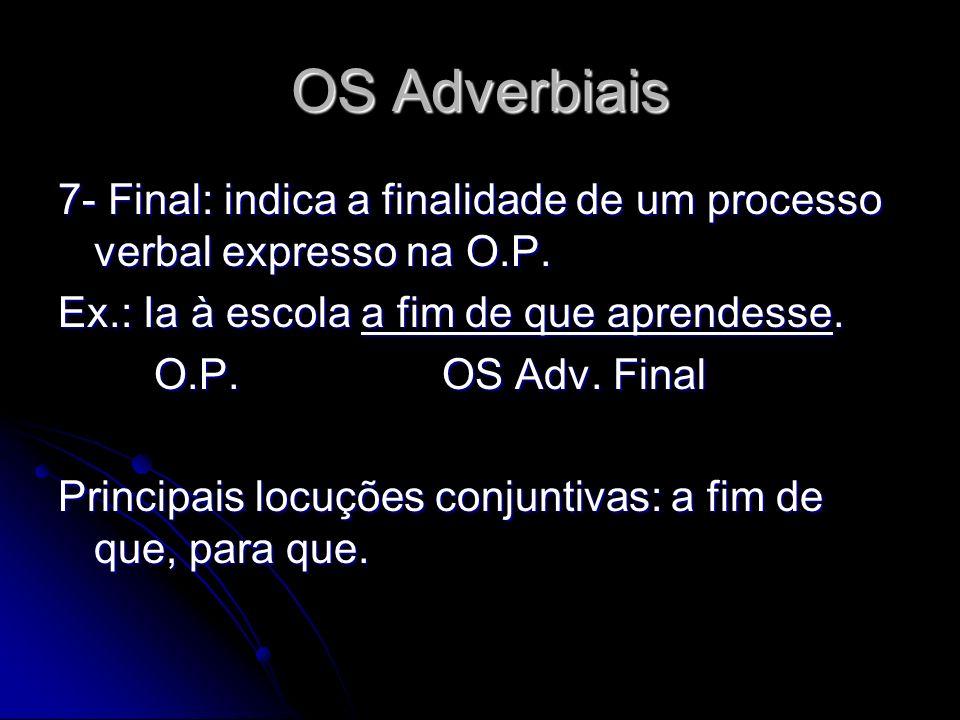 OS Adverbiais 7- Final: indica a finalidade de um processo verbal expresso na O.P. Ex.: Ia à escola a fim de que aprendesse. O.P.OS Adv. Final Princip