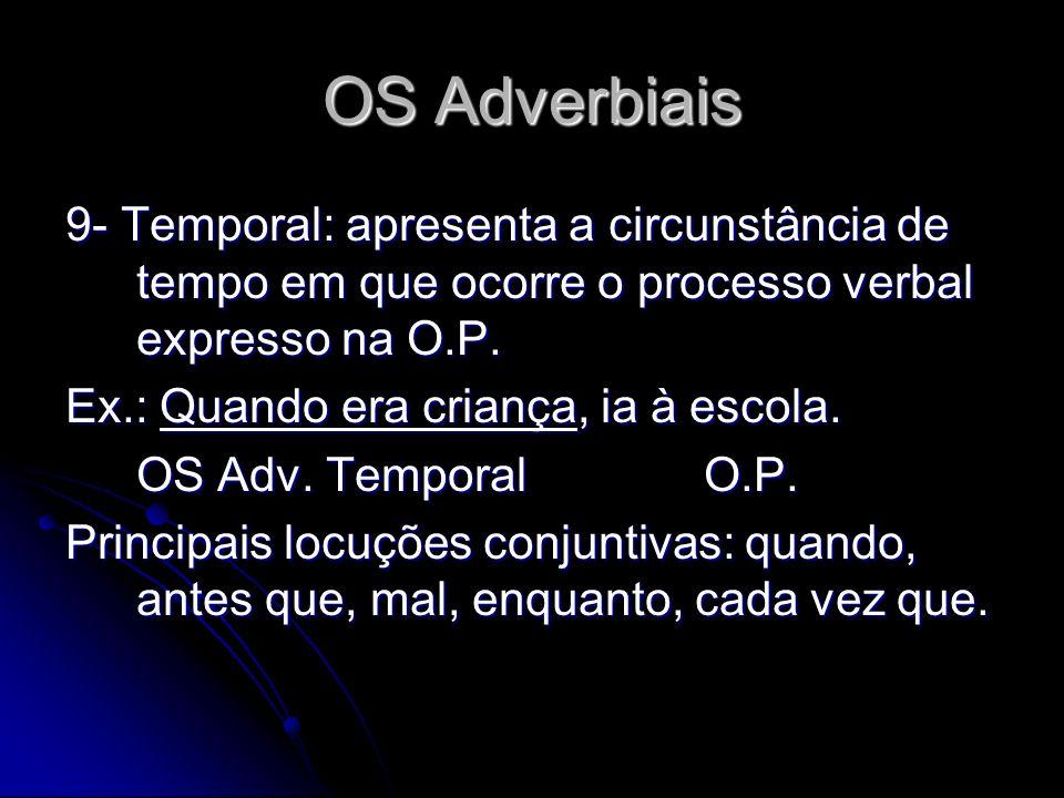 OS Adverbiais 9- Temporal: apresenta a circunstância de tempo em que ocorre o processo verbal expresso na O.P. Ex.: Quando era criança, ia à escola. O