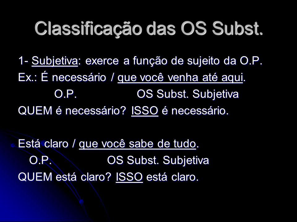 Classificação das OS Subst. 1- Subjetiva: exerce a função de sujeito da O.P. Ex.: É necessário / que você venha até aqui. O.P.OS Subst. Subjetiva O.P.