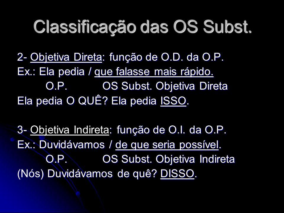 Classificação das OS Subst. 2- Objetiva Direta: função de O.D. da O.P. Ex.: Ela pedia / que falasse mais rápido. O.P.OS Subst. Objetiva Direta Ela ped