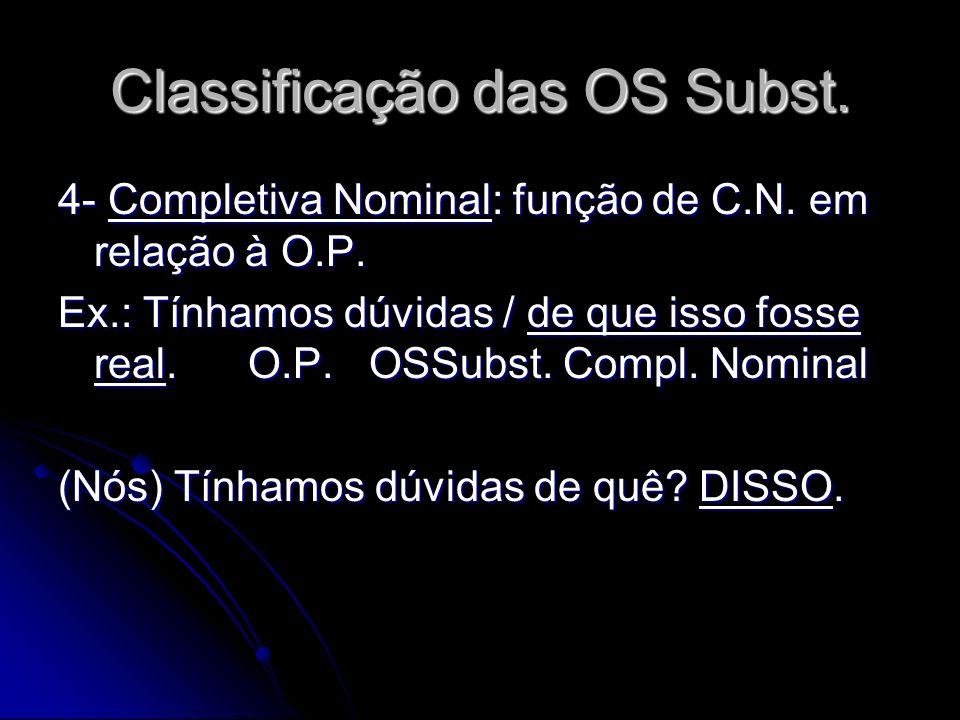 Classificação das OS Subst. 4- Completiva Nominal: função de C.N. em relação à O.P. Ex.: Tínhamos dúvidas / de que isso fosse real. O.P. OSSubst. Comp