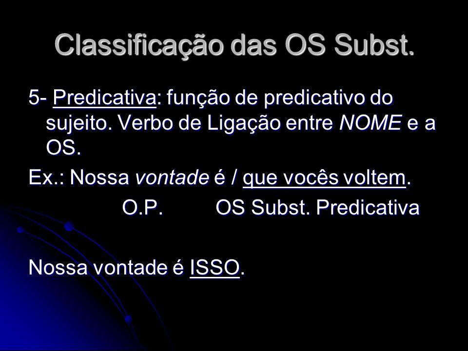 Classificação das OS Subst. 5- Predicativa: função de predicativo do sujeito. Verbo de Ligação entre NOME e a OS. Ex.: Nossa vontade é / que vocês vol