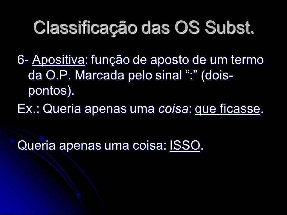 Classificação das OS Subst. 6- Apositiva: função de aposto de um termo da O.P. Marcada pelo sinal : (dois- pontos). Ex.: Queria apenas uma coisa: que