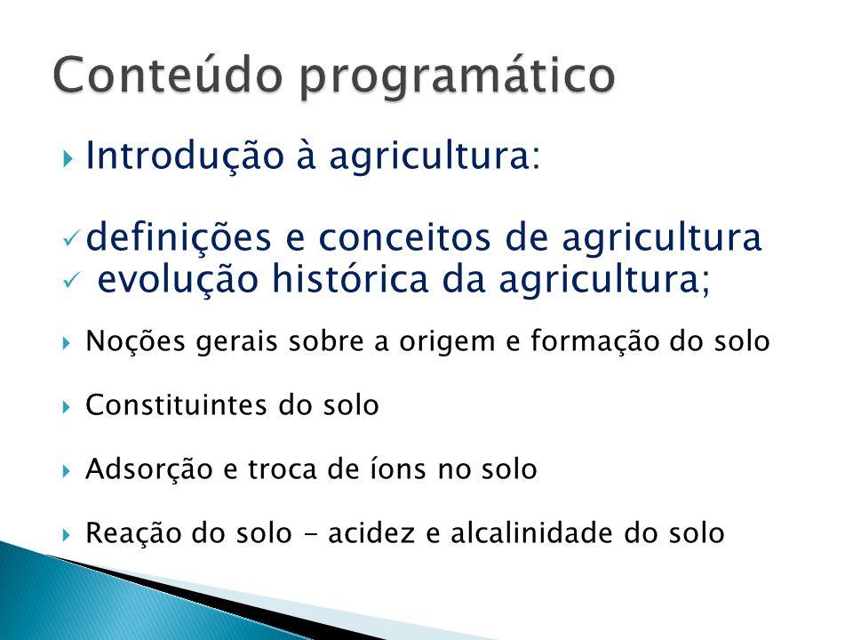 Introdução à agricultura: definições e conceitos de agricultura evolução histórica da agricultura; Noções gerais sobre a origem e formação do solo Con