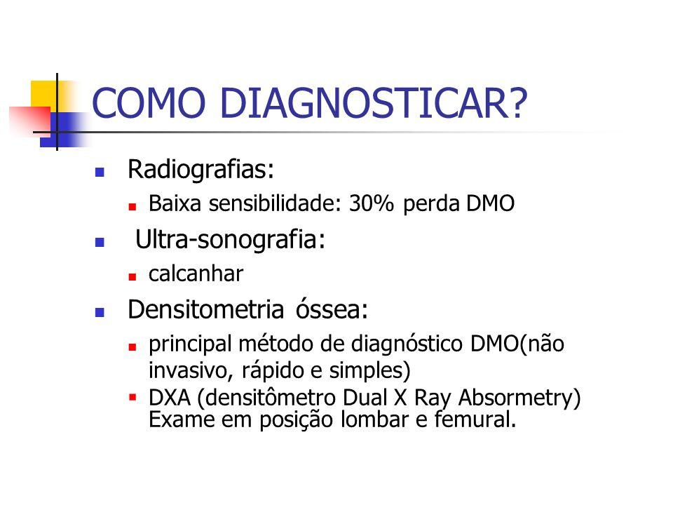 COMO DIAGNOSTICAR? Radiografias: Baixa sensibilidade: 30% perda DMO Ultra-sonografia: calcanhar Densitometria óssea: principal método de diagnóstico D