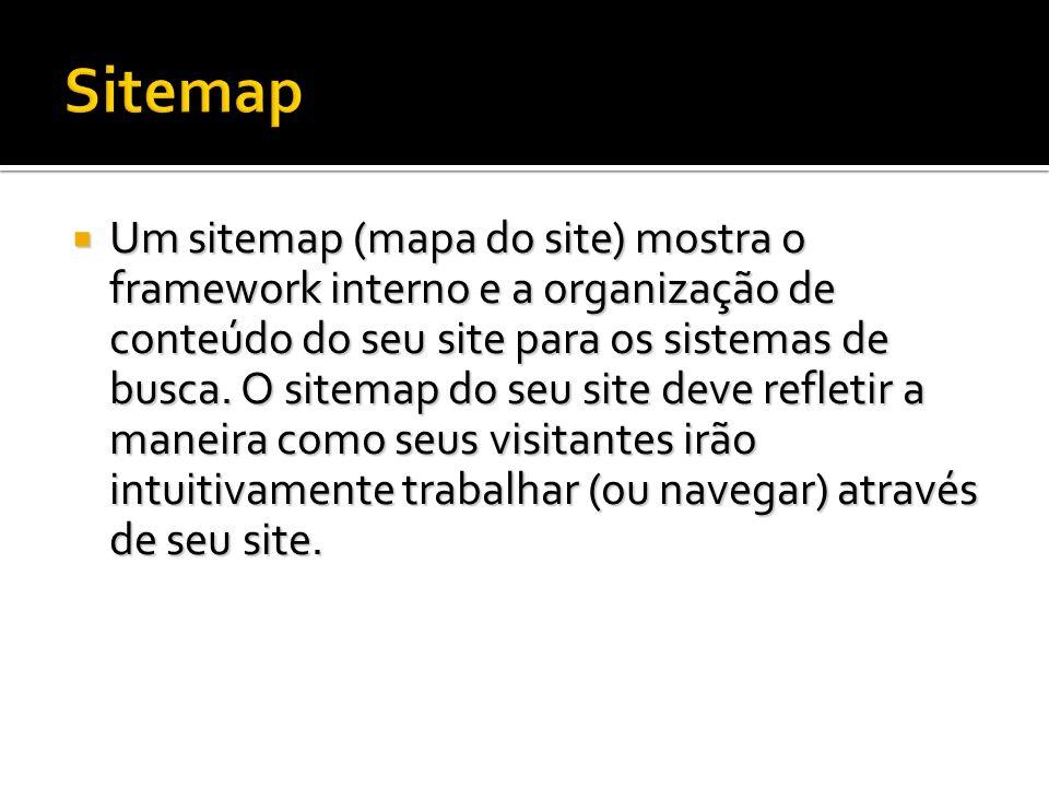 Um sitemap (mapa do site) mostra o framework interno e a organização de conteúdo do seu site para os sistemas de busca. O sitemap do seu site deve ref