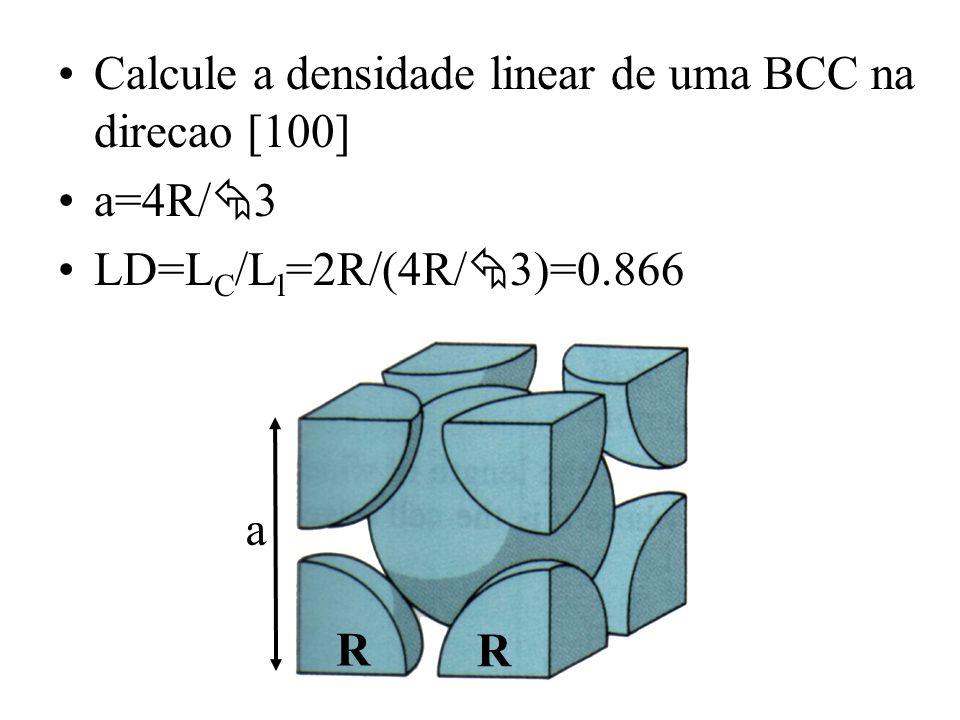 Calcule a densidade linear de uma BCC na direcao [100] a=4R/ 3 LD=L C /L l =2R/(4R/ 3)=0.866 R R a