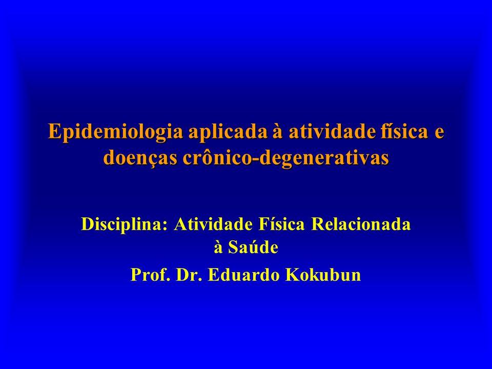 Epidemiologia aplicada à atividade física e doenças crônico-degenerativas Disciplina: Atividade Física Relacionada à Saúde Prof. Dr. Eduardo Kokubun