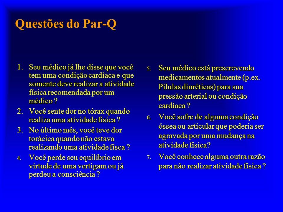 Questões do Par-Q 1.Seu médico já lhe disse que você tem uma condição cardíaca e que somente deve realizar a atividade física recomendada por um médico .