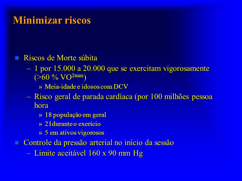 Minimizar riscos n Riscos de Morte súbita –1 por 15.000 a 20.000 que se exercitam vigorosamente (>60 % VO 2max ) »Meia-idade e idosos com DCV –Risco geral de parada cardíaca (por 100 milhões pessoa hora »18 população em geral »21durante o exerício »5 em ativos vigorosos n Controle da pressão arterial no início da sessão –Limite aceitável 160 x 90 mm Hg