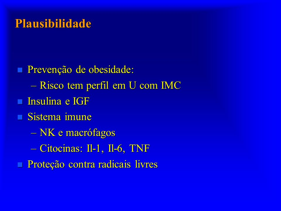 Plausibilidade n Prevenção de obesidade: –Risco tem perfil em U com IMC n Insulina e IGF n Sistema imune –NK e macrófagos –Citocinas: Il-1, Il-6, TNF n Proteção contra radicais livres