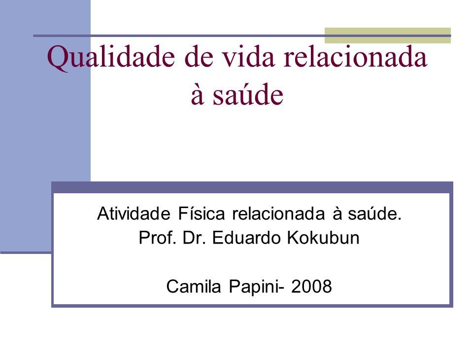Qualidade de vida relacionada à saúde Atividade Física relacionada à saúde. Prof. Dr. Eduardo Kokubun Camila Papini- 2008