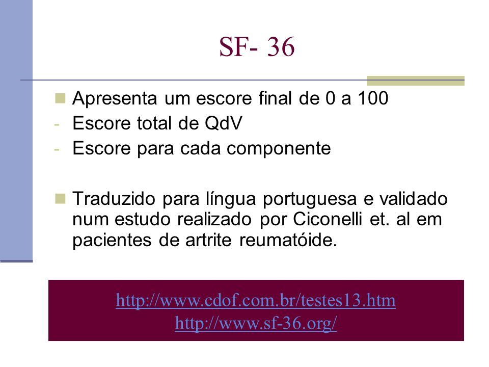 SF- 36 Apresenta um escore final de 0 a 100 - Escore total de QdV - Escore para cada componente Traduzido para língua portuguesa e validado num estudo