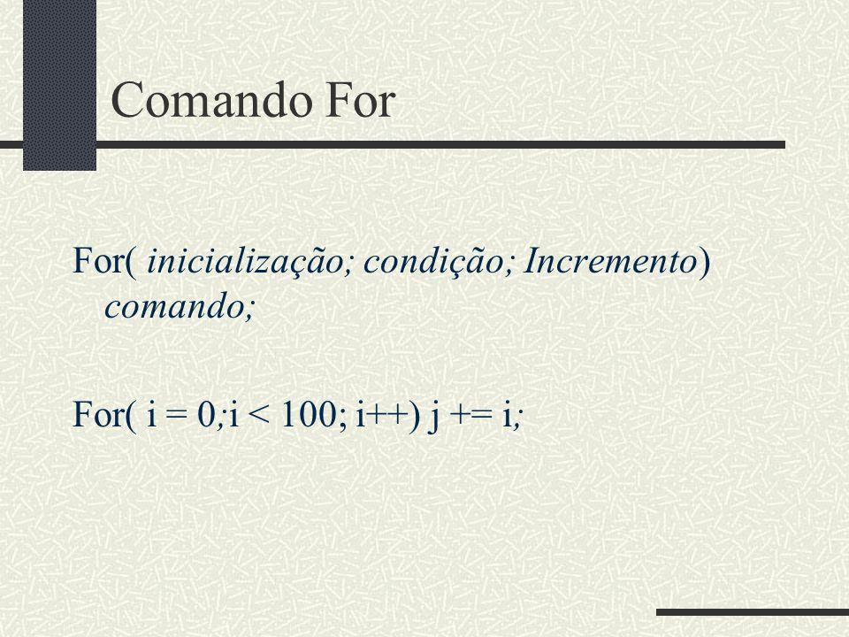 Comando For For( inicialização; condição; Incremento) comando; For( i = 0;i < 100; i++) j += i;
