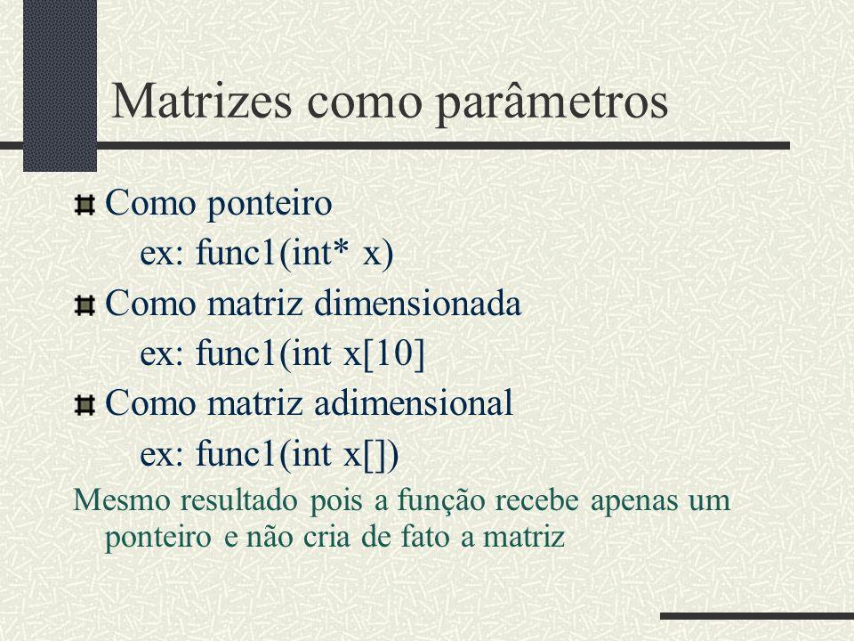 Matrizes como parâmetros Como ponteiro ex: func1(int* x) Como matriz dimensionada ex: func1(int x[10] Como matriz adimensional ex: func1(int x[]) Mesm