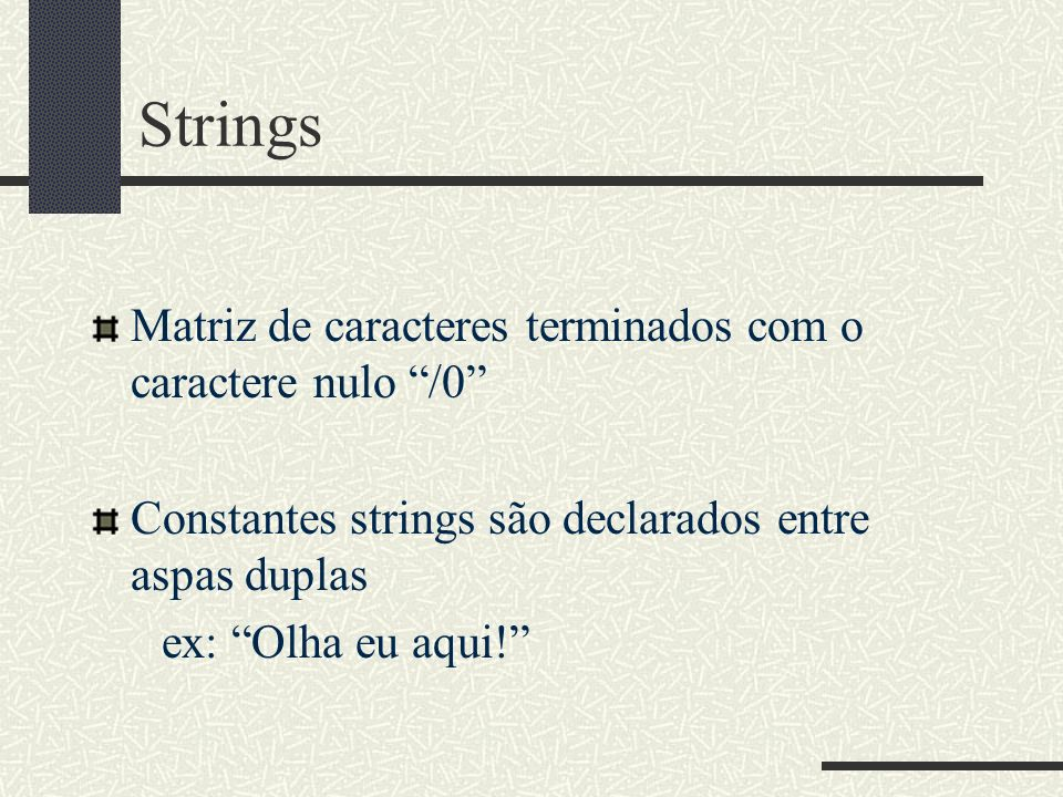 Strings Matriz de caracteres terminados com o caractere nulo /0 Constantes strings são declarados entre aspas duplas ex: Olha eu aqui!