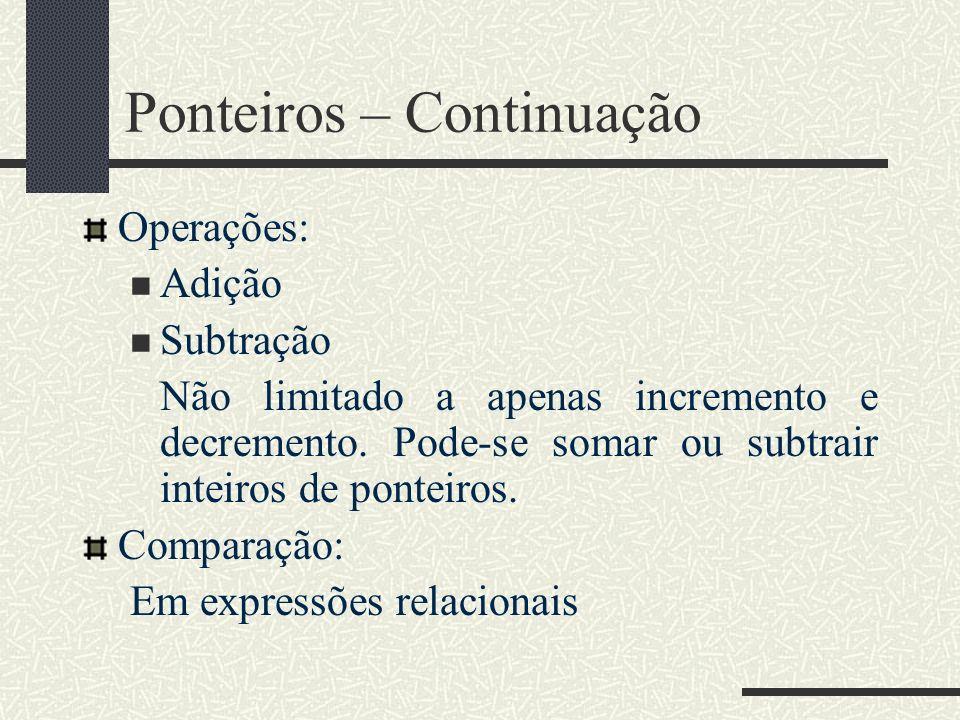 Ponteiros – Continuação Operações: Adição Subtração Não limitado a apenas incremento e decremento. Pode-se somar ou subtrair inteiros de ponteiros. Co