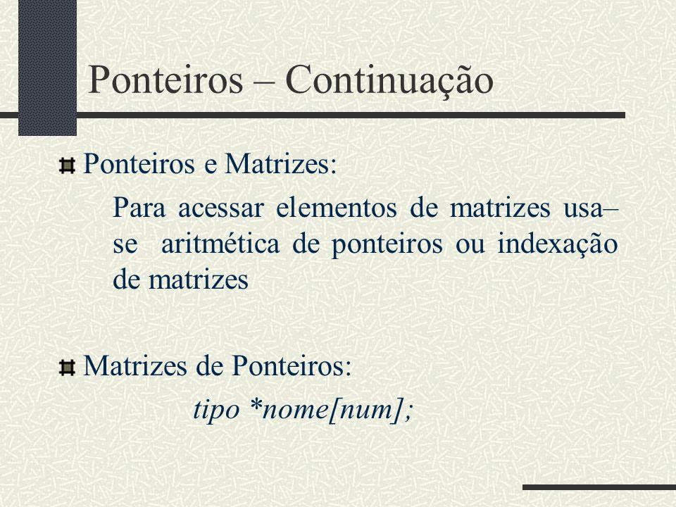 Ponteiros – Continuação Ponteiros e Matrizes: Para acessar elementos de matrizes usa– se aritmética de ponteiros ou indexação de matrizes Matrizes de