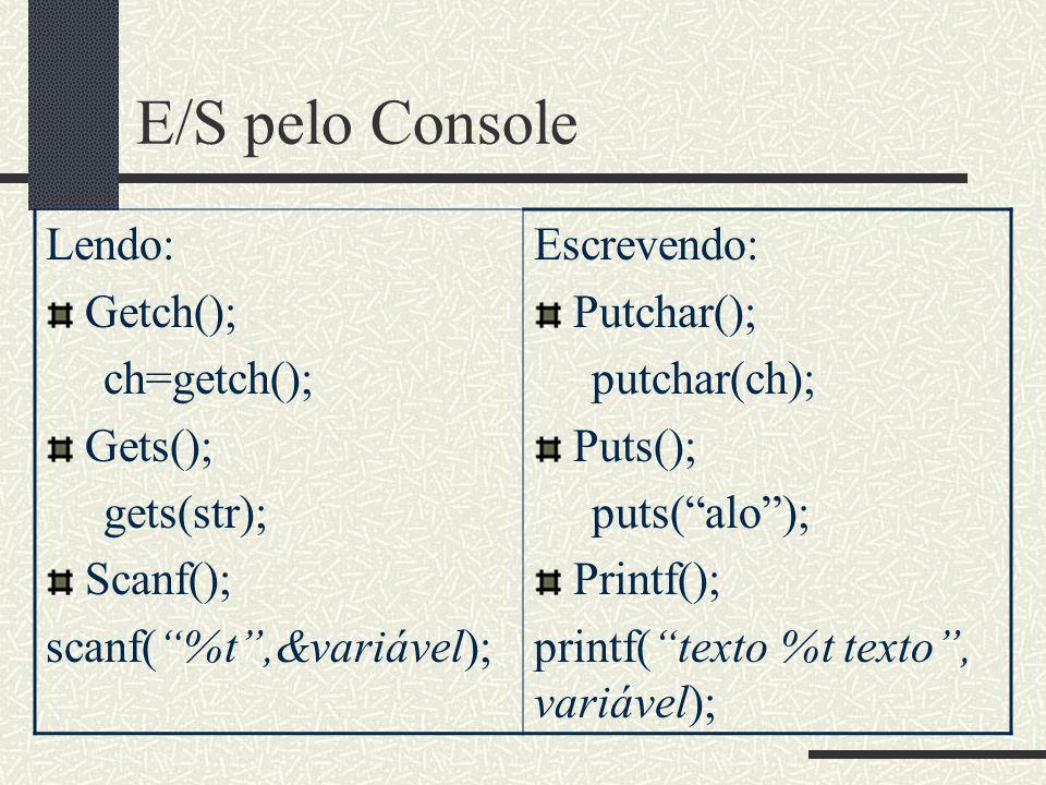 E/S pelo Console Lendo: Getch(); ch=getch(); Gets(); gets(str); Scanf(); scanf(%t,&variável); Escrevendo: Putchar(); putchar(ch); Puts(); puts(alo); P