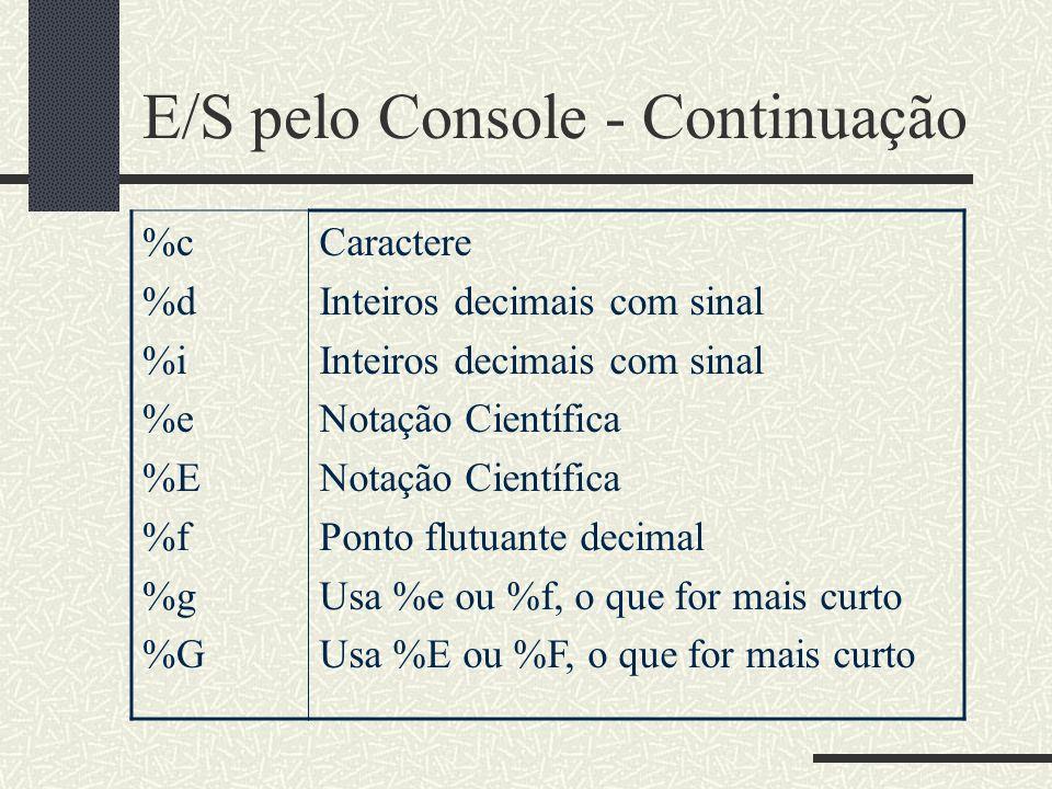 E/S pelo Console - Continuação %c %d %i %e %E %f %g %G Caractere Inteiros decimais com sinal Notação Científica Ponto flutuante decimal Usa %e ou %f,
