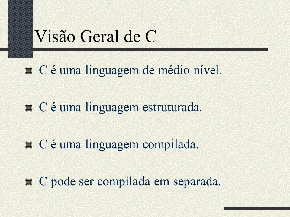 Visão Geral de C C é uma linguagem de médio nível. C é uma linguagem estruturada. C é uma linguagem compilada. C pode ser compilada em separada.