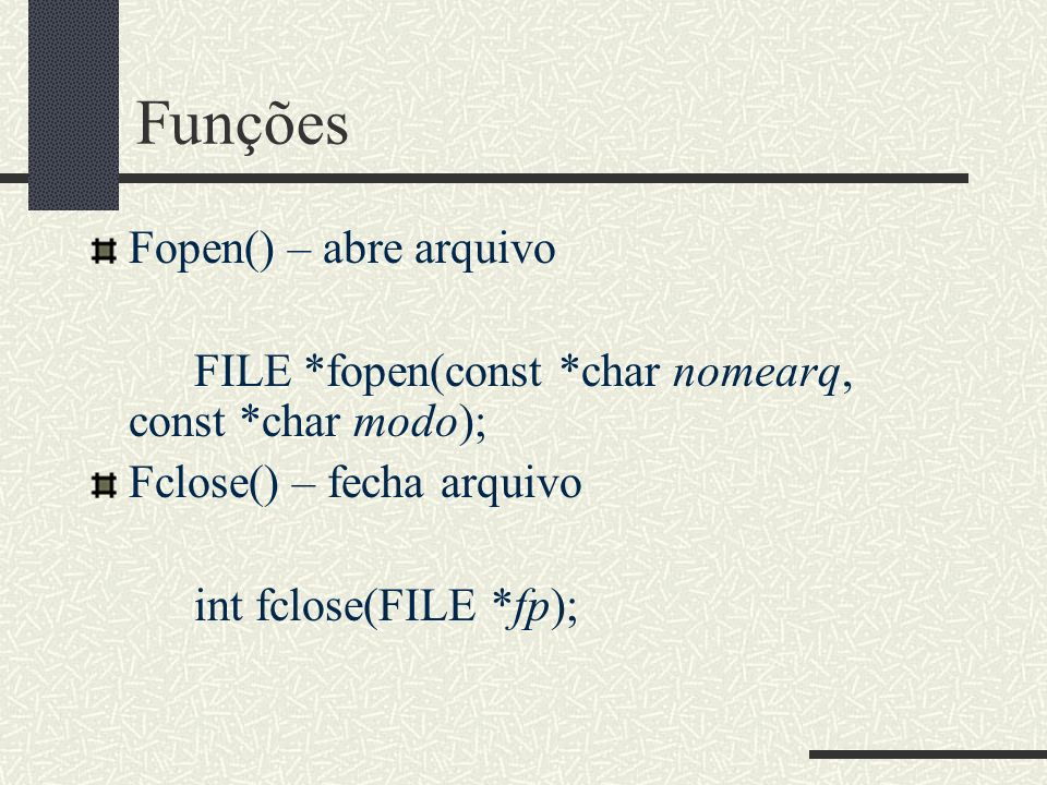 Funções Fopen() – abre arquivo FILE *fopen(const *char nomearq, const *char modo); Fclose() – fecha arquivo int fclose(FILE *fp);