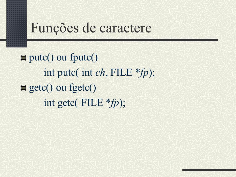 Funções de caractere putc() ou fputc() int putc( int ch, FILE *fp); getc() ou fgetc() int getc( FILE *fp);
