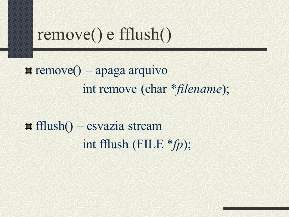 remove() e fflush() remove() – apaga arquivo int remove (char *filename); fflush() – esvazia stream int fflush (FILE *fp);