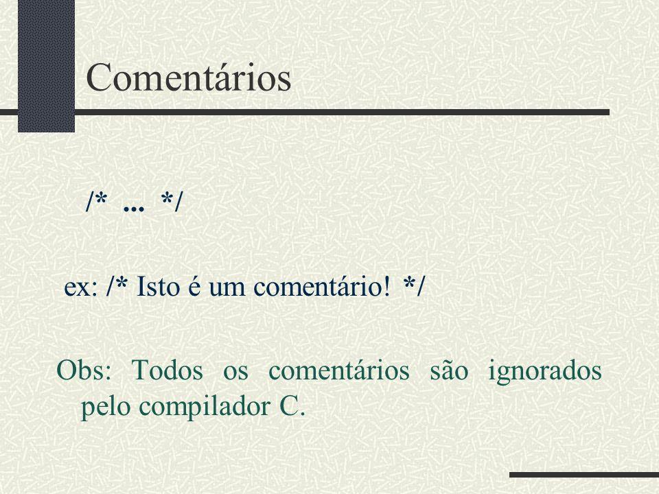 Comentários /*... */ ex: /* Isto é um comentário! */ Obs: Todos os comentários são ignorados pelo compilador C.