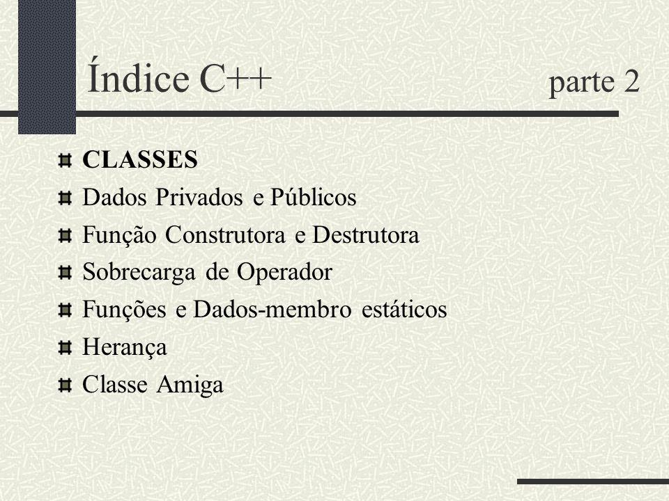 Índice C++ parte 2 CLASSES Dados Privados e Públicos Função Construtora e Destrutora Sobrecarga de Operador Funções e Dados-membro estáticos Herança C