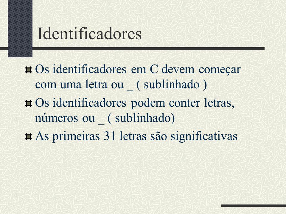 Identificadores Os identificadores em C devem começar com uma letra ou _ ( sublinhado ) Os identificadores podem conter letras, números ou _ ( sublinh