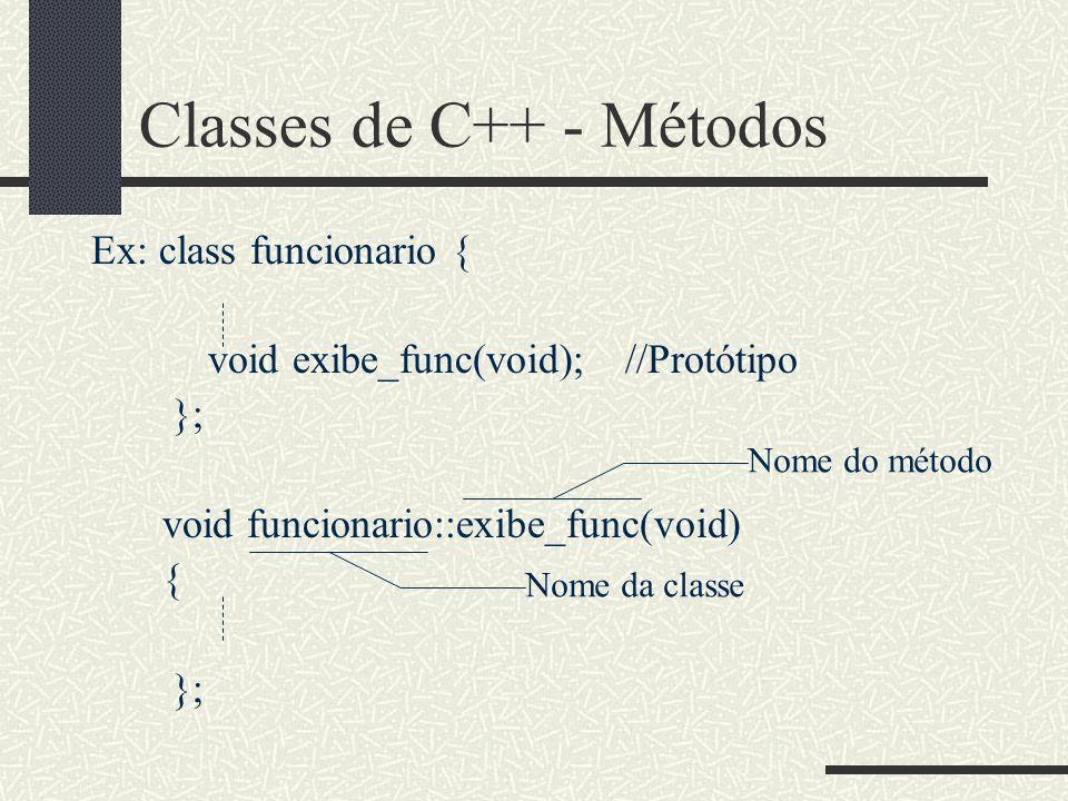 Classes de C++ - Métodos Ex: class funcionario { void exibe_func(void);//Protótipo }; void funcionario::exibe_func(void) { }; Nome da classe Nome do m