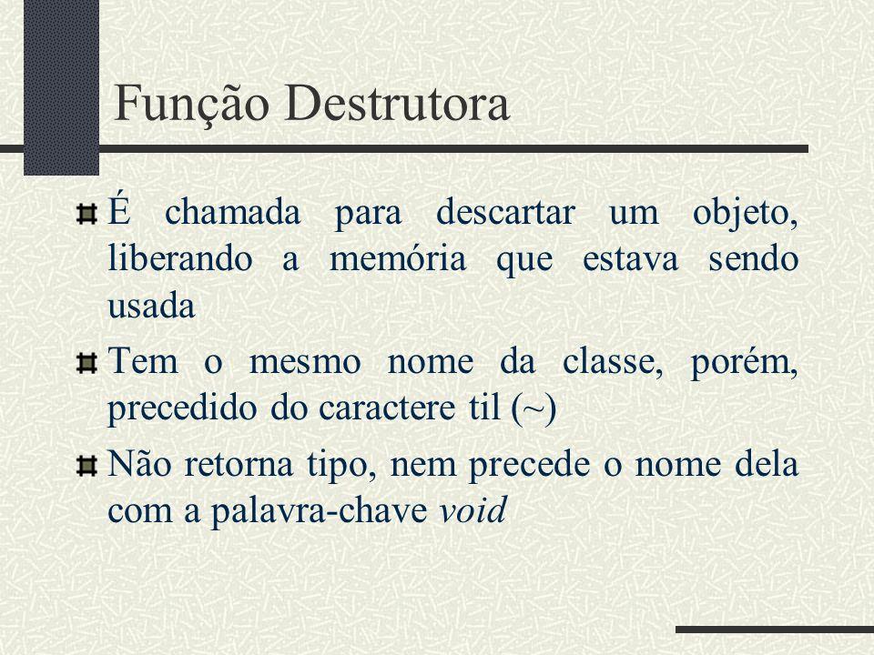 Função Destrutora É chamada para descartar um objeto, liberando a memória que estava sendo usada Tem o mesmo nome da classe, porém, precedido do carac
