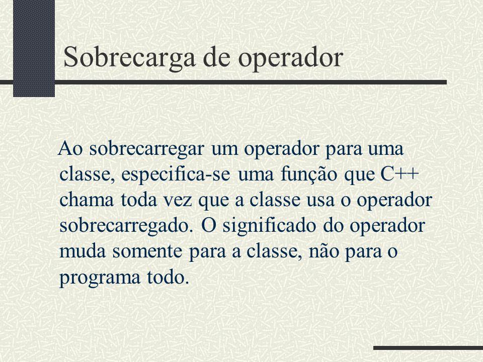 Sobrecarga de operador Ao sobrecarregar um operador para uma classe, especifica-se uma função que C++ chama toda vez que a classe usa o operador sobre