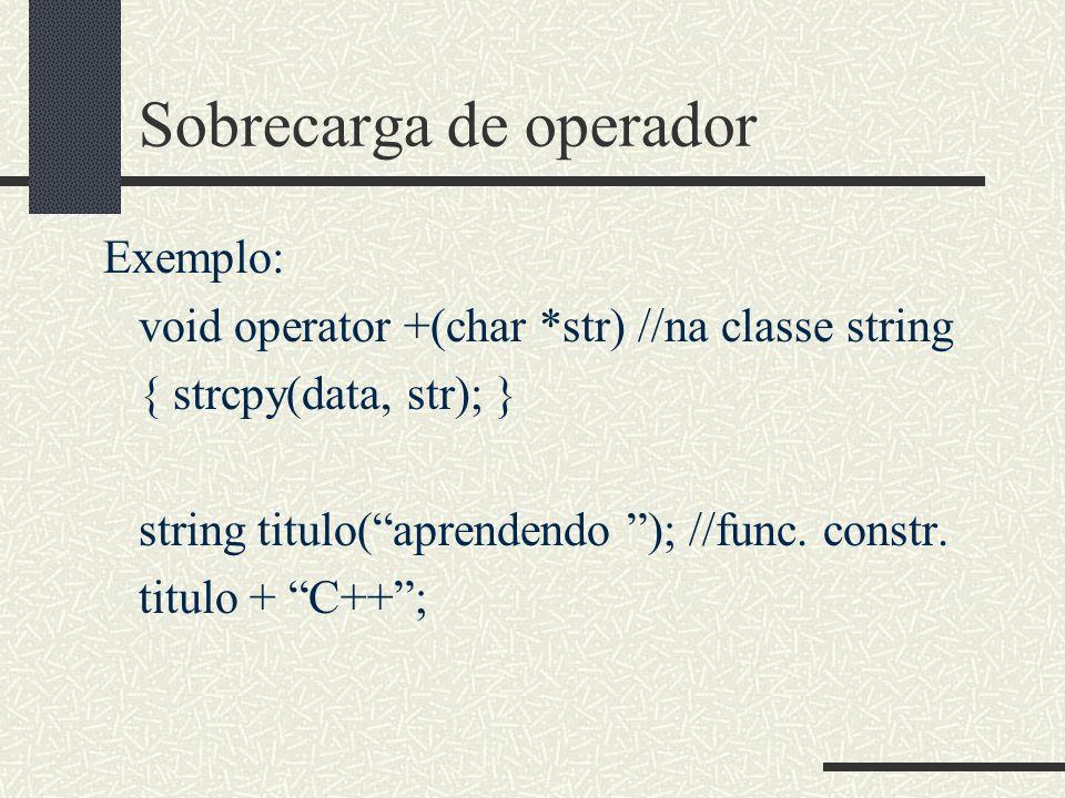 Sobrecarga de operador Exemplo: void operator +(char *str) //na classe string { strcpy(data, str); } string titulo(aprendendo ); //func. constr. titul