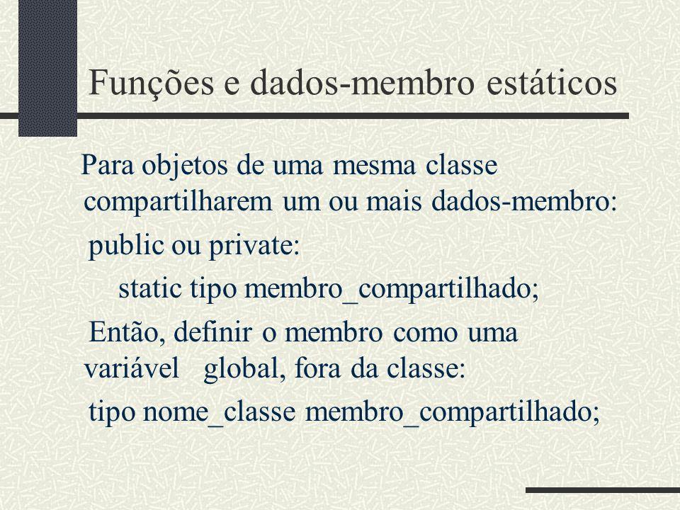 Funções e dados-membro estáticos Para objetos de uma mesma classe compartilharem um ou mais dados-membro: public ou private: static tipo membro_compar