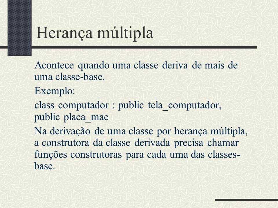 Herança múltipla Acontece quando uma classe deriva de mais de uma classe-base. Exemplo: class computador : public tela_computador, public placa_mae Na