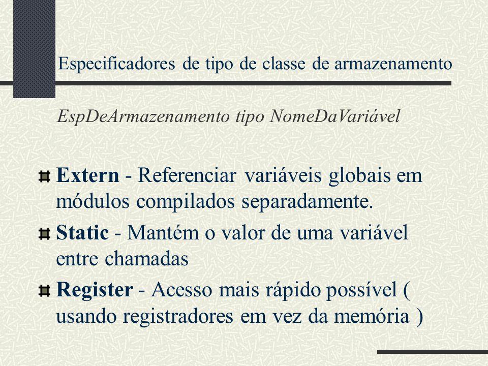 Especificadores de tipo de classe de armazenamento Extern - Referenciar variáveis globais em módulos compilados separadamente. Static - Mantém o valor