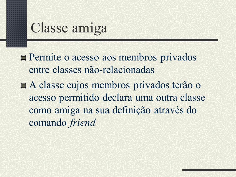 Classe amiga Permite o acesso aos membros privados entre classes não-relacionadas A classe cujos membros privados terão o acesso permitido declara uma