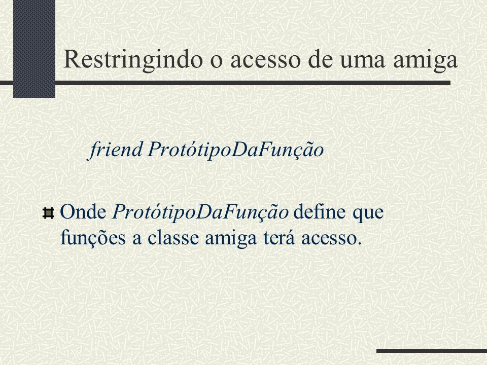 Restringindo o acesso de uma amiga friend ProtótipoDaFunção Onde ProtótipoDaFunção define que funções a classe amiga terá acesso.