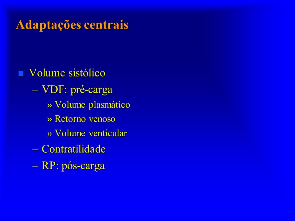 Adaptações centrais Volume sistólico Volume sistólico –VDF: pré-carga »Volume plasmático »Retorno venoso »Volume venticular –Contratilidade –RP: pós-carga