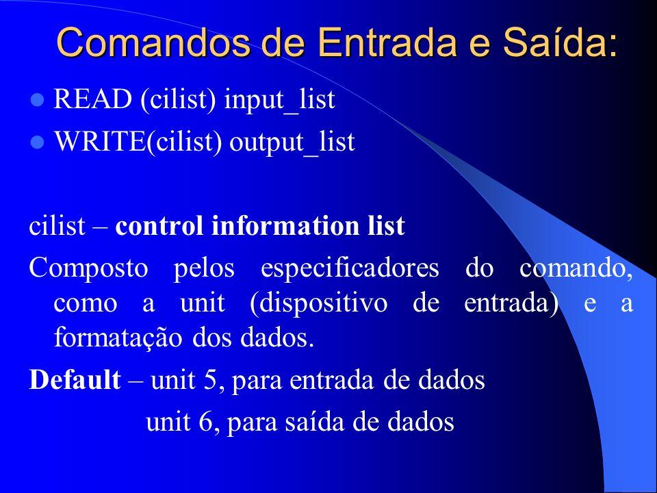 Comandos de Entrada e Saída: READ (cilist) input_list WRITE(cilist) output_list cilist – control information list Composto pelos especificadores do co